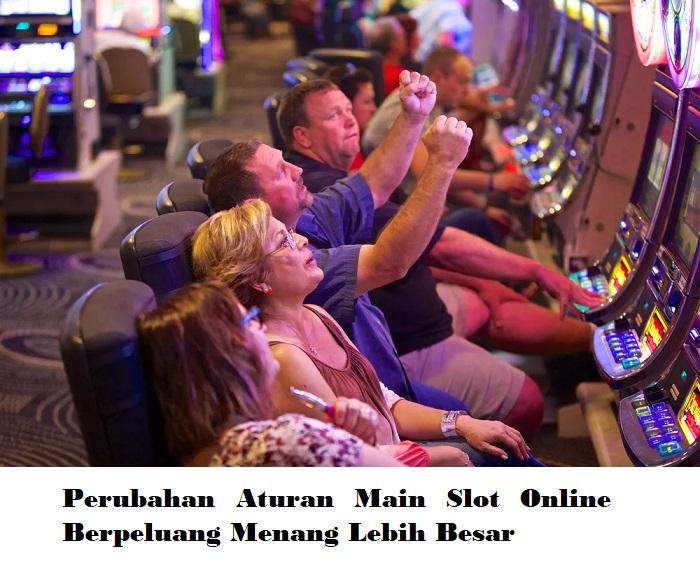 Perubahan Aturan Main Slot Online Berpeluang Menang Lebih Besar